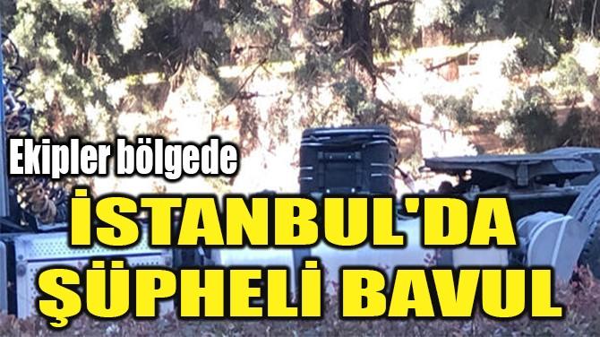 İSTANBUL'DA  ŞÜPHELİ BAVUL