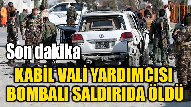 KABİL VALİ YARDIMCISI  BOMBALI SALDIRIDA ÖLDÜ