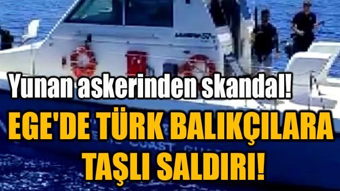 EGE'DE TÜRK BALIKÇILARA  TAŞLI SALDIRI!