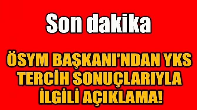 ÖSYM BAŞKANI'NDAN YKS TERCİH SONUÇLARIYLA  İLGİLİ AÇIKLAMA!