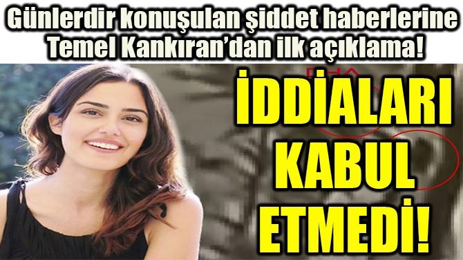 TEMEL KANKIRAN İDDİALARI  KABUL  ETMEDİ!