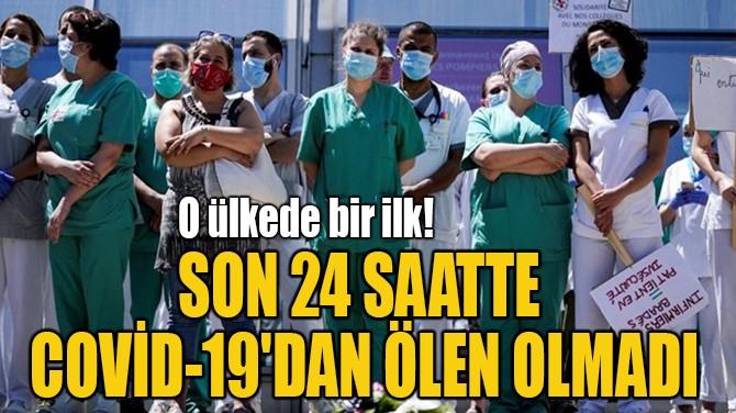 SON 24 SAATTE COVİD-19'DAN ÖLEN OLMADI