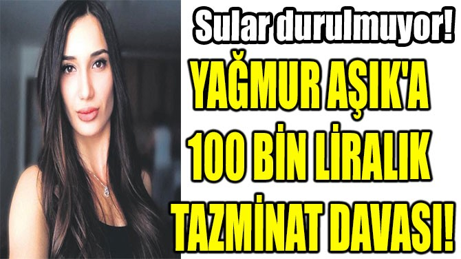YAĞMUR AŞIK'A  100 BİN LİRALIK  TAZMİNAT DAVASI!