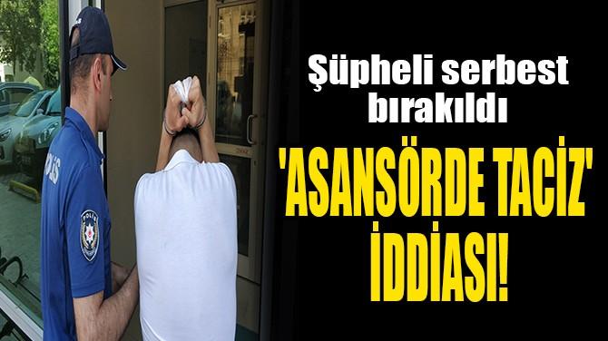 'ASANSÖRDE TACİZ' İDDİASI