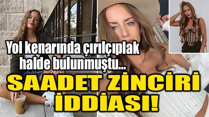 SAADET ZİNCİRİ  İDDİASI!