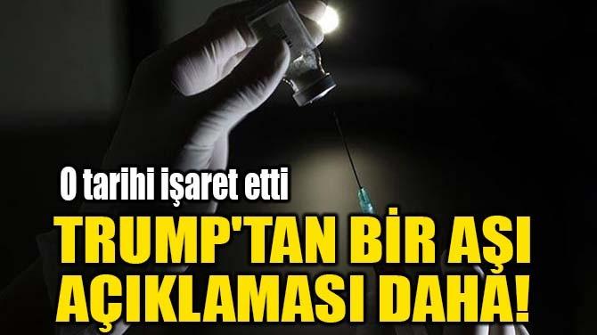 TRUMP'TAN BİR AŞI  AÇIKLAMASI DAHA!