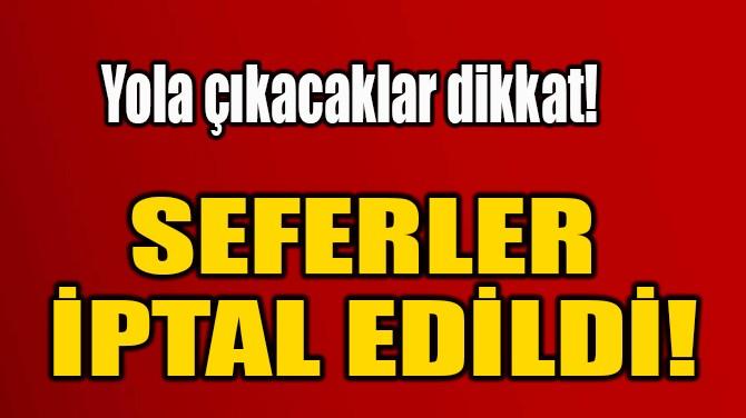 SEFERLER  İPTAL EDİLDİ!