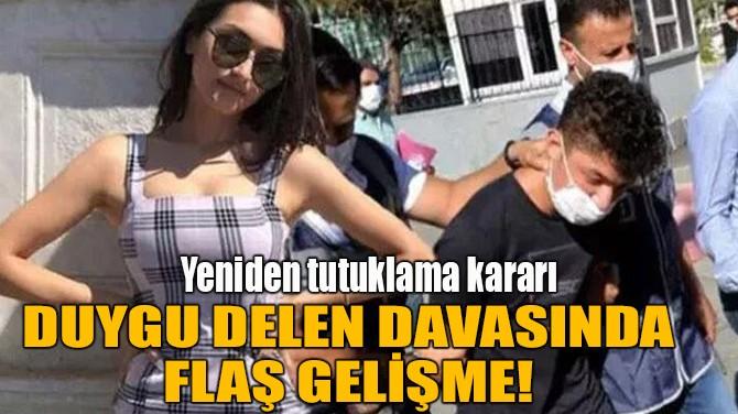 DUYGU DELEN DAVASINDA FLAŞ GELİŞME!