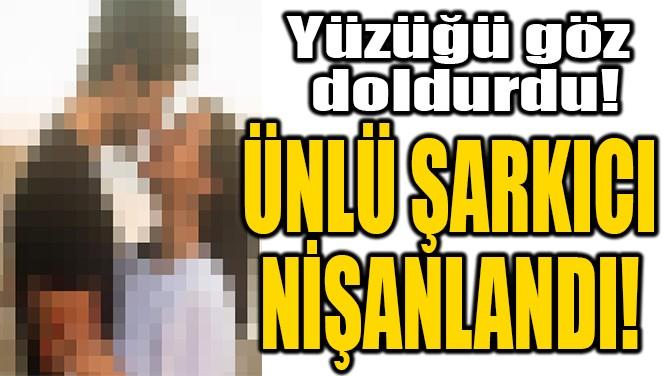 ÜNLÜ ŞARKICI NİŞANLANDI!