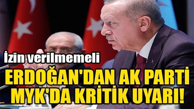 ERDOĞAN'DAN AK PARTİ  MYK'DA KRİTİK UYARI!
