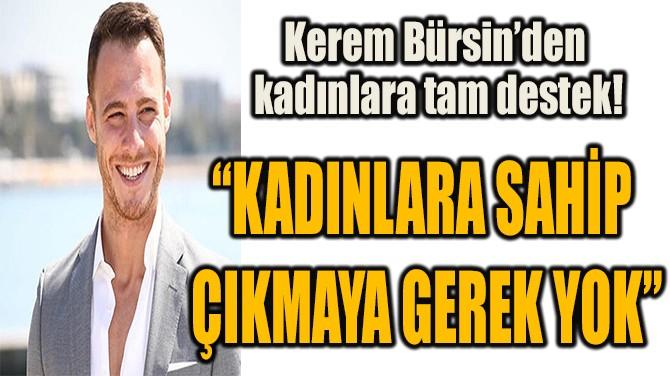 KEREM BÜRSİN'DEN  KADINLARA TAM DESTEK!