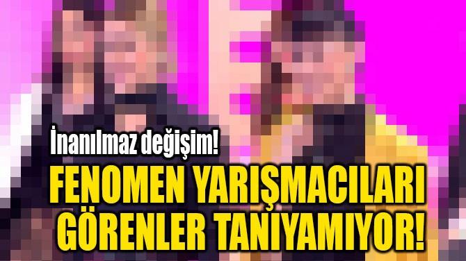 FENOMEN YARIŞMACILARI  GÖRENLER TANIYAMIYOR!