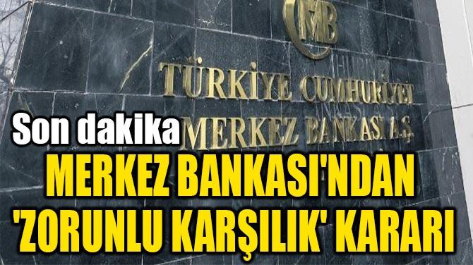 MERKEZ BANKASI'NDAN  'ZORUNLU KARŞILIK' KARARI