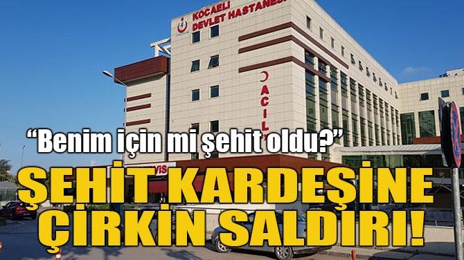 ŞEHİT KARDEŞİNE ÇİRKİN SALDIRI!
