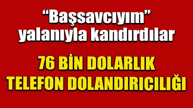 'BAŞSAVCIYIM' YALANIYLA, 76 BİN DOLARINI ALDILAR