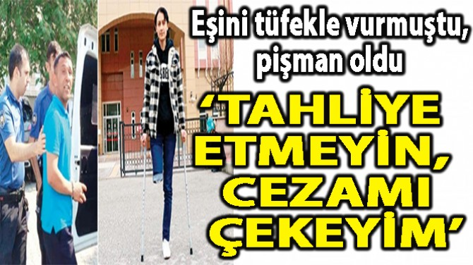 'TAHLİYE ETMEYİN,  CEZAMI ÇEKEYİM'