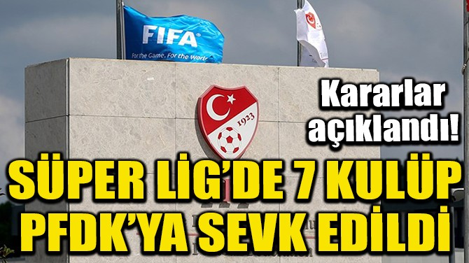 SÜPER LİG'DE 7 KULÜP PFDK'YA SEVK EDİLDİ