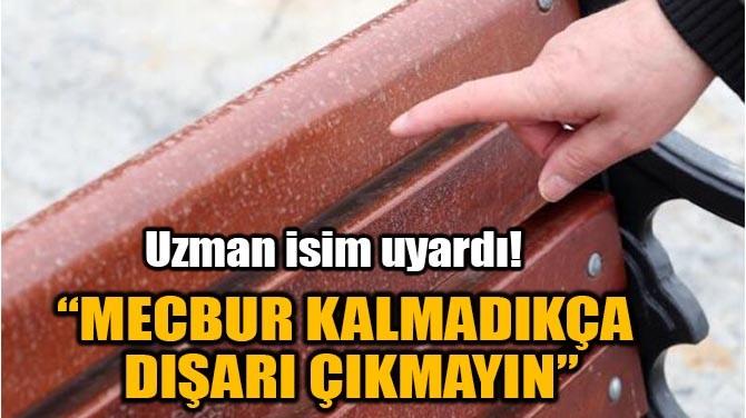 """MECBUR KALMADIKÇA DIŞARI ÇIKMAYIN"""