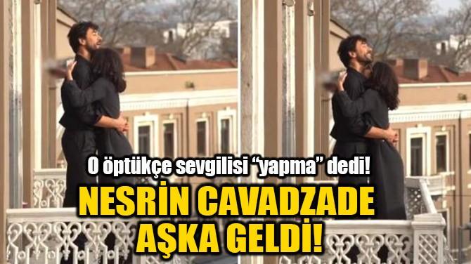NESRİN CAVADZADE AŞKA GELDİ!