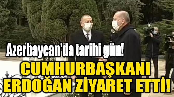 CUMHURBAŞKANI  ERDOĞAN ZİYARET ETTİ!
