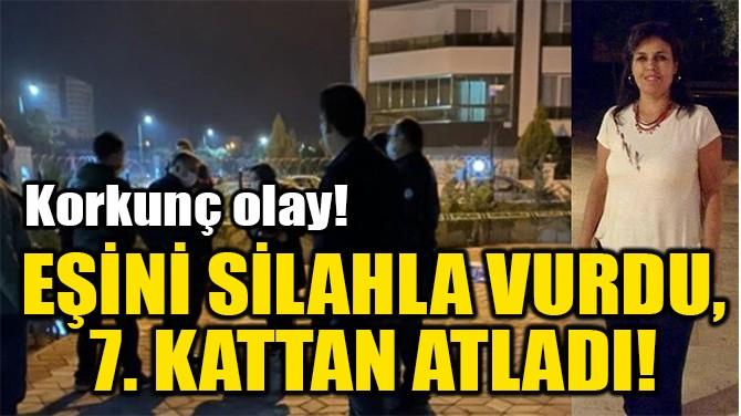 EŞİNİ SİLAHLA VURDU, 7. KATTAN ATLADI!