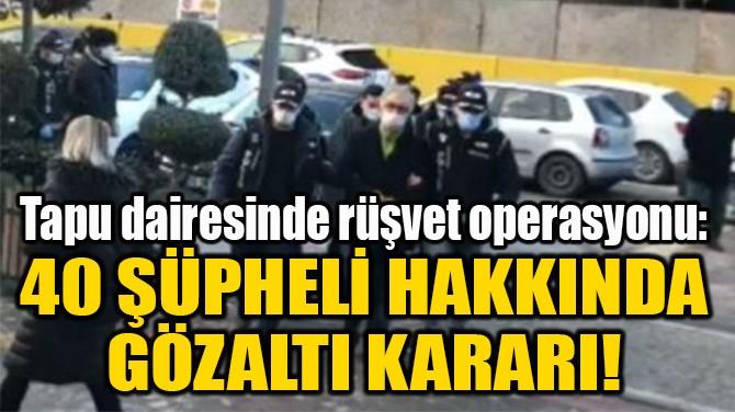 40 ŞÜPHELİ HAKKINDA  GÖZALTI KARARI!