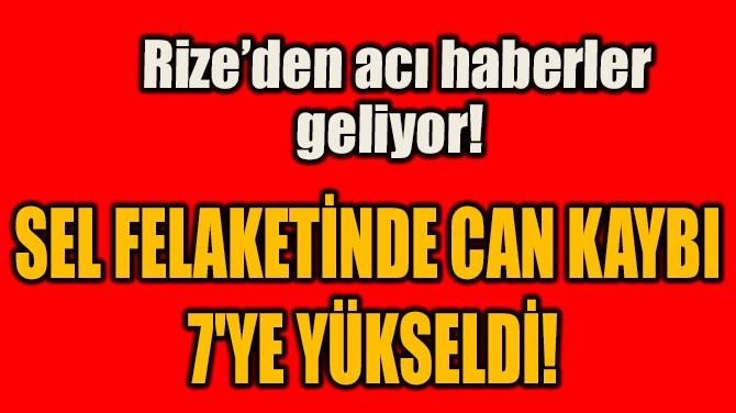SEL FELAKETİNDE CAN KAYBI 7'YE YÜKSELDİ!