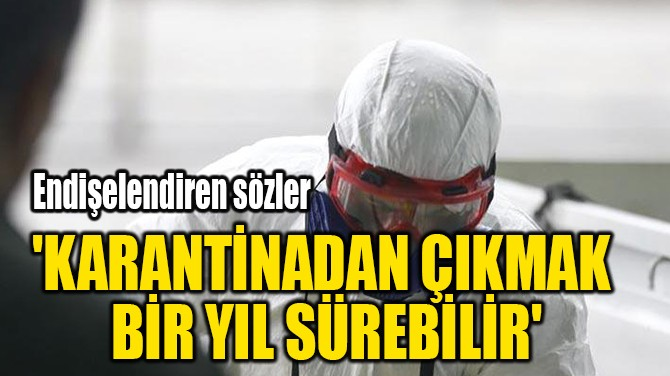 'KARANTİNADAN ÇIKMAK  BİR YIL SÜREBİLİR'