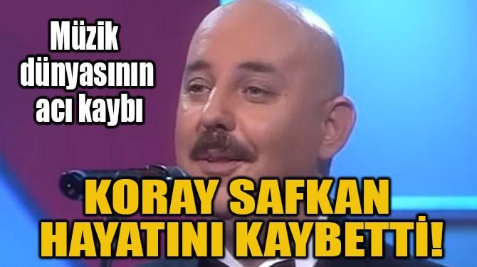 KORAY SAFKAN  HAYATINI KAYBETTİ!