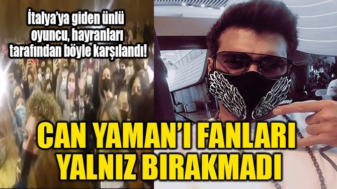 CAN YAMAN'I FANLARI YALNIZ BIRAKMADI