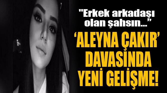 'ALEYNA ÇAKIR' DAVASINDA  YENİ GELİŞME!