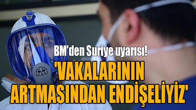 'VAKALARININ ARTMASINDAN ENDİŞELİYİZ'