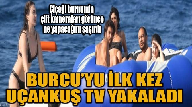 BURCU'YU İLK KEZ UÇANKUŞ TV YAKALADI