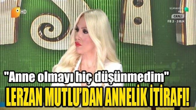 LERZAN MUTLU'DAN ANNELİK İTİRAFI!