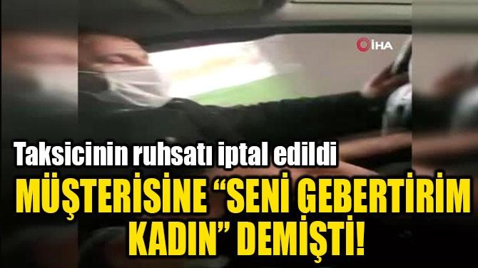 """MÜŞTERİSİNE """"SENİ GEBERTİRİM  KADIN"""" DEMİŞTİ"""