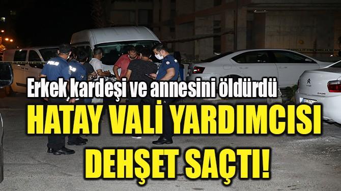 HATAY VALİ YARDIMCISI  DEHŞET SAÇTI!