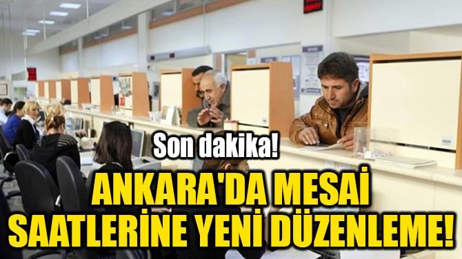 ANKARA'DA MESAİ  SAATLERİNE YENİ DÜZENLEME!