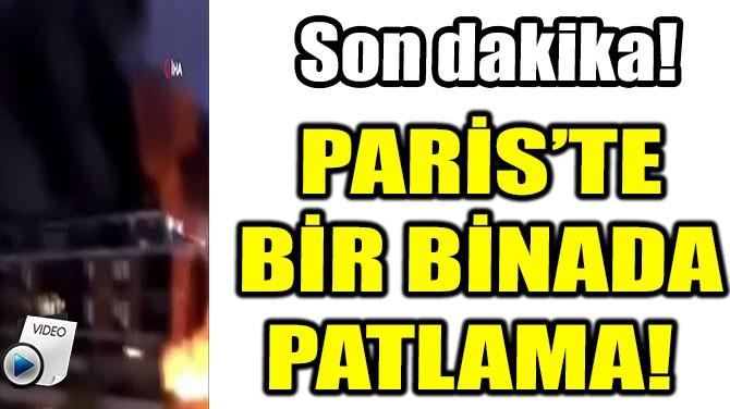PARİS'TE BİR BİNADA ŞİDDETLİ PATLAMA!