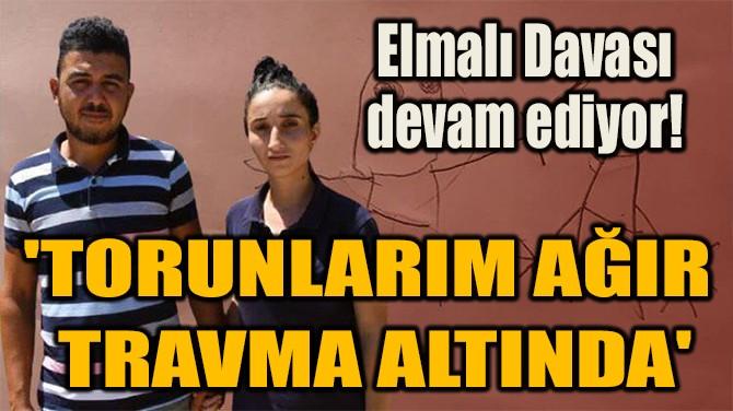 'TORUNLARIM AĞIR  TRAVMA ALTINDA'