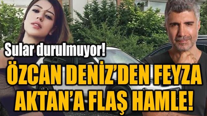 ÖZCAN DENİZ'DEN FEYZA  AKTAN'A FLAŞ HAMLE!