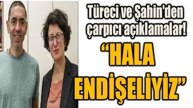 """""""HALA ENDİŞELİYİZ"""""""