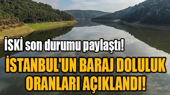 İSTANBUL'UN BARAJ DOLULUK  ORANLARI AÇIKLANDI!