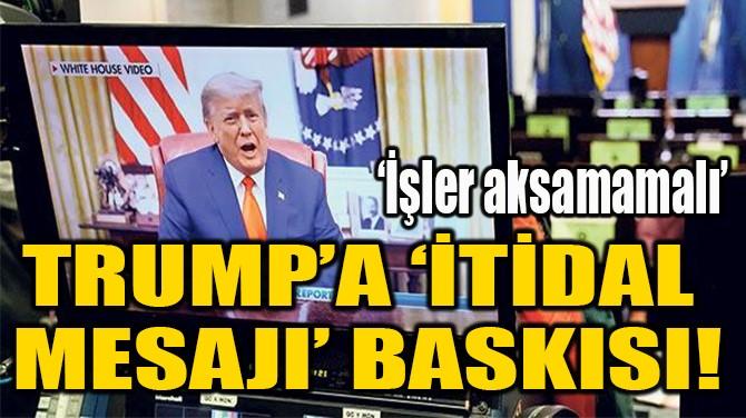 TRUMP'A 'İTİDAL  MESAJI' BASKISI!