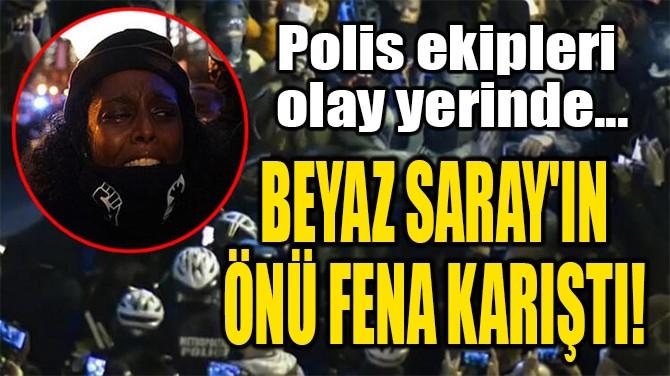 BEYAZ SARAY'IN  ÖNÜ FENA KARIŞTI!