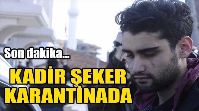 KADİR ŞEKER KARANTİNADA!