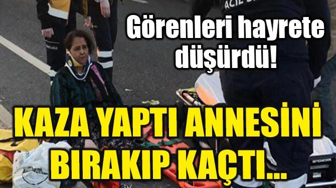 KAZA YAPTI ANNESİNİ BIRAKIP KAÇTI...