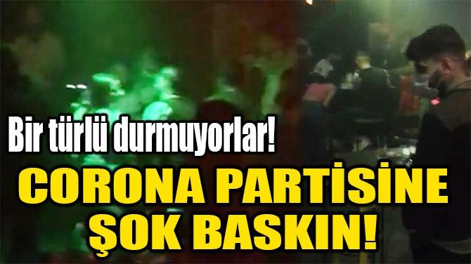CORONA PARTİSİNE  ŞOK BASKIN!