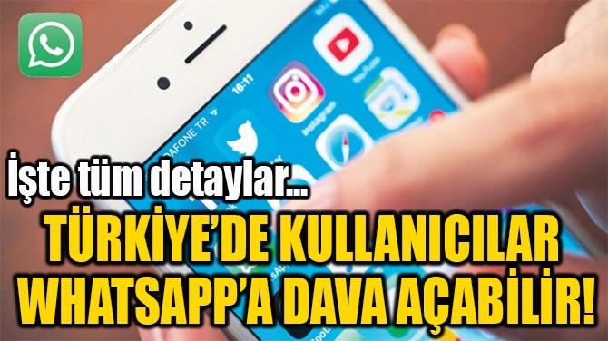 TÜRKİYE'DE KULLANICILAR  WHATSAPP'A DAVA AÇABİLİR!