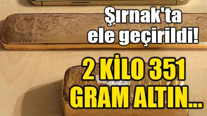 2 KİLO 351 GRAM ALTIN...