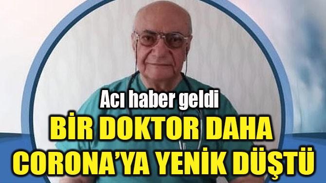 BİR DOKTOR DAHA  CORONA'YA YENİK DÜŞTÜ
